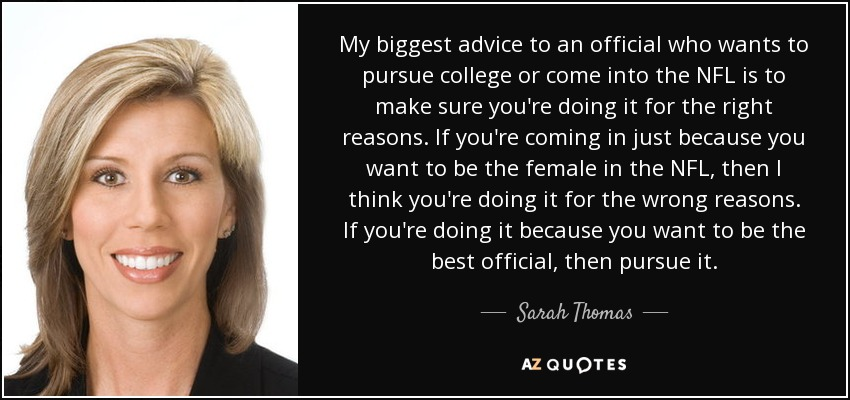 My biggest advice to an official who wants to pursue college or come into the NFL is to make sure you're doing it for the right reasons. If you're coming in just because you want to be the female in the NFL, then I think you're doing it for the wrong reasons. If you're doing it because you want to be the best official, then pursue it. - Sarah Thomas