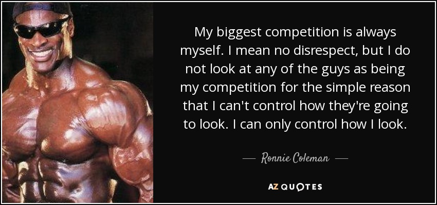My biggest competition is always myself. I mean no disrespect, but I do not look at any of the guys as being my competition for the simple reason that I can't control how they're going to look. I can only control how I look. - Ronnie Coleman
