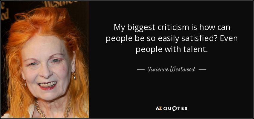 My biggest criticism is how can people be so easily satisfied? Even people with talent. - Vivienne Westwood