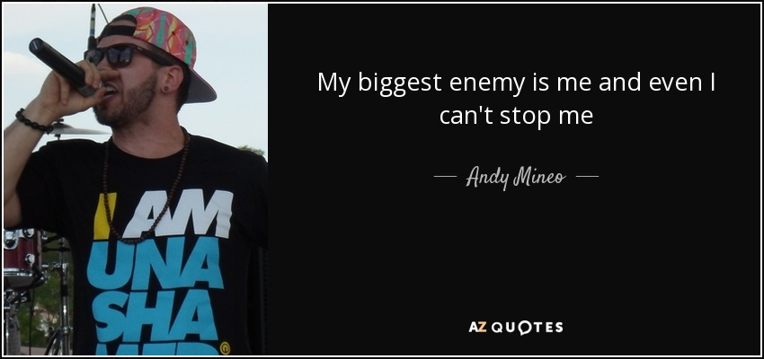 My biggest enemy is me and even I can't stop me - Andy Mineo