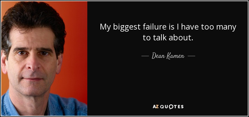 My biggest failure is I have too many to talk about. - Dean Kamen