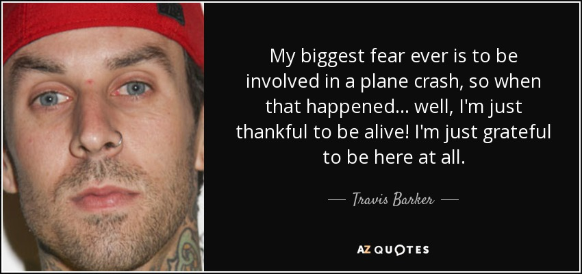 My biggest fear ever is to be involved in a plane crash, so when that happened... well, I'm just thankful to be alive! I'm just grateful to be here at all. - Travis Barker
