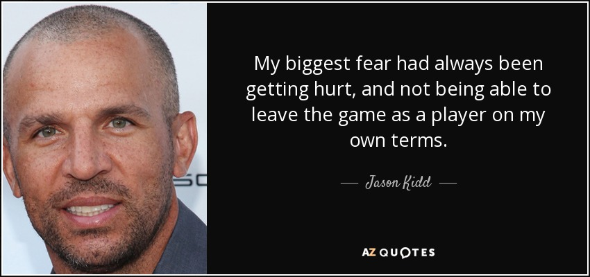My biggest fear had always been getting hurt, and not being able to leave the game as a player on my own terms. - Jason Kidd