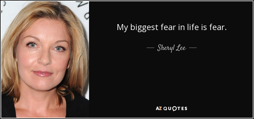 My biggest fear in life is fear. - Sheryl Lee