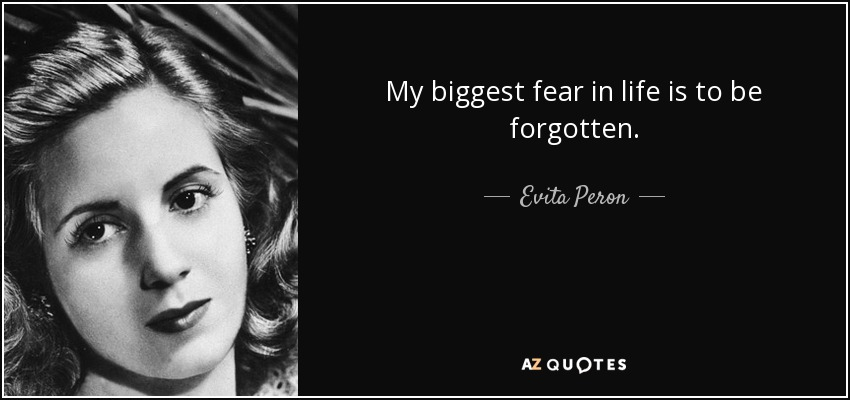 My biggest fear in life is to be forgotten. - Evita Peron