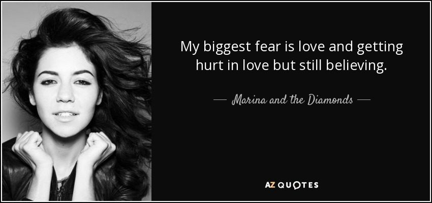 My biggest fear is love and getting hurt in love but still believing. - Marina and the Diamonds