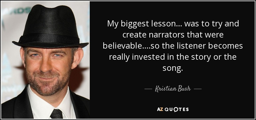 My biggest lesson ... was to try and create narrators that were believable. ...so the listener becomes really invested in the story or the song. - Kristian Bush