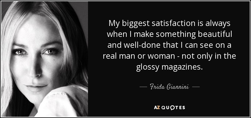My biggest satisfaction is always when I make something beautiful and well-done that I can see on a real man or woman - not only in the glossy magazines. - Frida Giannini