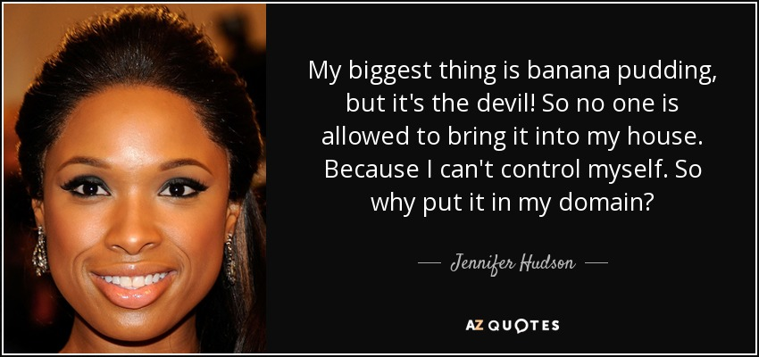 My biggest thing is banana pudding, but it's the devil! So no one is allowed to bring it into my house. Because I can't control myself. So why put it in my domain? - Jennifer Hudson