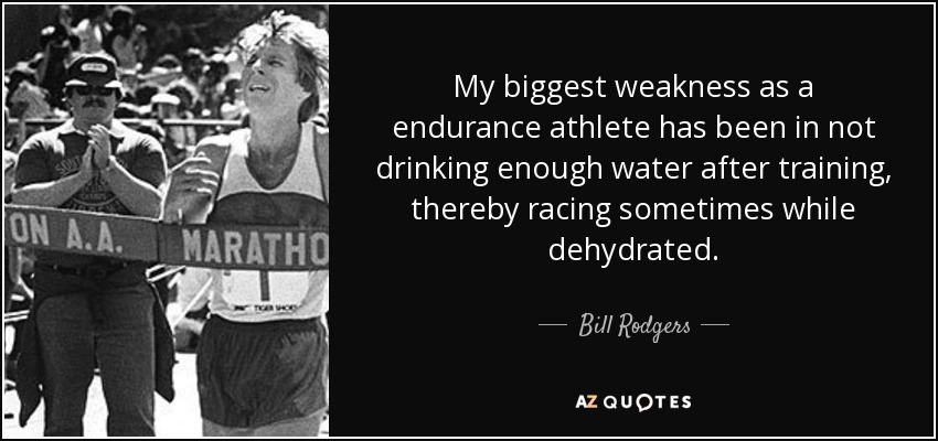 My biggest weakness as a endurance athlete has been in not drinking enough water after training, thereby racing sometimes while dehydrated. - Bill Rodgers