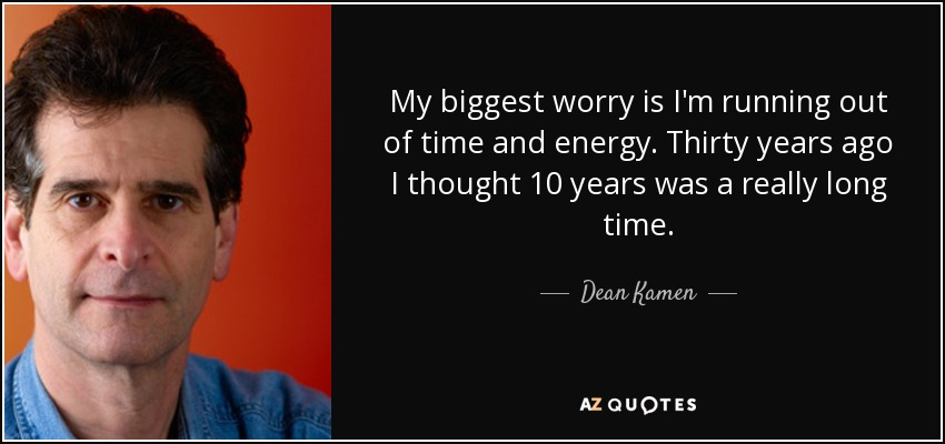 My biggest worry is I'm running out of time and energy. Thirty years ago I thought 10 years was a really long time. - Dean Kamen