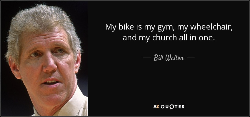 My bike is my gym, my wheelchair, and my church all in one. - Bill Walton