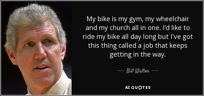 My bike is my gym, my wheelchair and my church all in one. I'd like to ride my bike all day long but I've got this thing called a job that keeps getting in the way. - Bill Walton