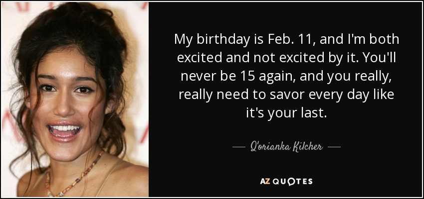My birthday is Feb. 11, and I'm both excited and not excited by it. You'll never be 15 again, and you really, really need to savor every day like it's your last. - Q'orianka Kilcher