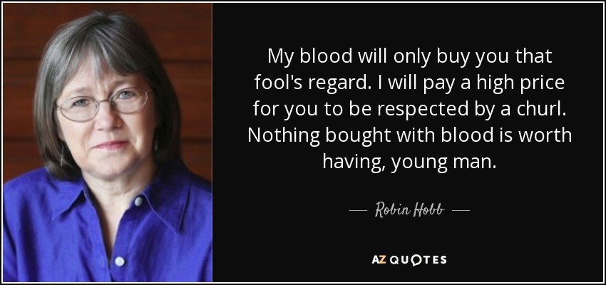 My blood will only buy you that fool's regard. I will pay a high price for you to be respected by a churl. Nothing bought with blood is worth having, young man. - Robin Hobb