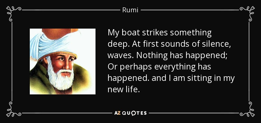 My boat strikes something deep. At first sounds of silence, waves. Nothing has happened; Or perhaps everything has happened. and I am sitting in my new life. - Rumi