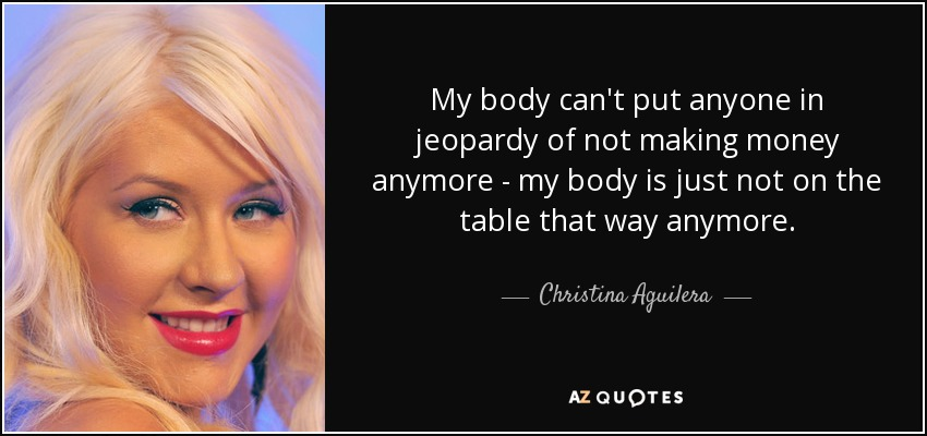 My body can't put anyone in jeopardy of not making money anymore - my body is just not on the table that way anymore. - Christina Aguilera