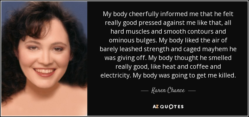 My body cheerfully informed me that he felt really good pressed against me like that, all hard muscles and smooth contours and ominous bulges. My body liked the air of barely leashed strength and caged mayhem he was giving off. My body thought he smelled really good, like heat and coffee and electricity. My body was going to get me killed. - Karen Chance