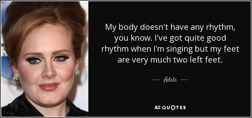 My body doesn't have any rhythm, you know. I've got quite good rhythm when I'm singing but my feet are very much two left feet. - Adele