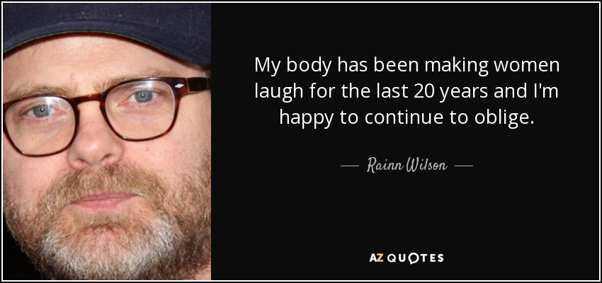 My body has been making women laugh for the last 20 years and I'm happy to continue to oblige. - Rainn Wilson