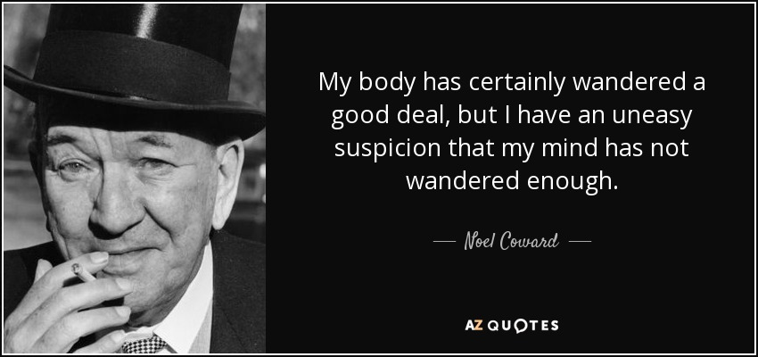 My body has certainly wandered a good deal, but I have an uneasy suspicion that my mind has not wandered enough. - Noel Coward