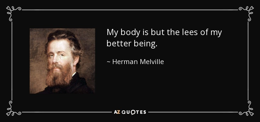 My body is but the lees of my better being. - Herman Melville