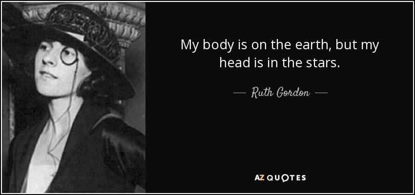 My body is on the earth, but my head is in the stars. - Ruth Gordon