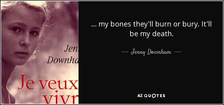. . . my bones they'll burn or bury. It'll be my death. - Jenny Downham