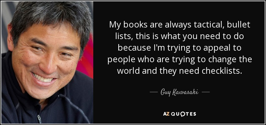 My books are always tactical, bullet lists, this is what you need to do because I'm trying to appeal to people who are trying to change the world and they need checklists. - Guy Kawasaki
