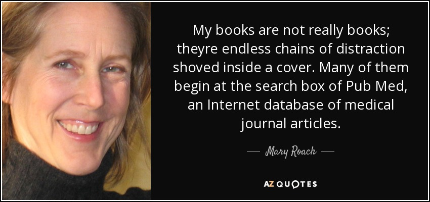 My books are not really books; theyre endless chains of distraction shoved inside a cover. Many of them begin at the search box of Pub Med, an Internet database of medical journal articles. - Mary Roach
