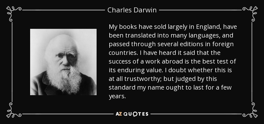 My books have sold largely in England, have been translated into many languages, and passed through several editions in foreign countries. I have heard it said that the success of a work abroad is the best test of its enduring value. I doubt whether this is at all trustworthy; but judged by this standard my name ought to last for a few years. - Charles Darwin