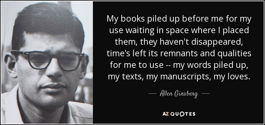 My books piled up before me for my use waiting in space where I placed them, they haven't disappeared, time's left its remnants and qualities for me to use -- my words piled up, my texts, my manuscripts, my loves. - Allen Ginsberg