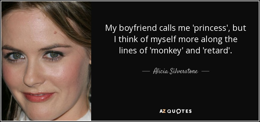 My boyfriend calls me 'princess', but I think of myself more along the lines of 'monkey' and 'retard'. - Alicia Silverstone