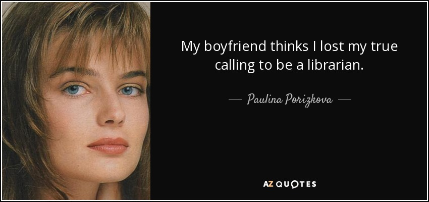 My boyfriend thinks I lost my true calling to be a librarian. - Paulina Porizkova