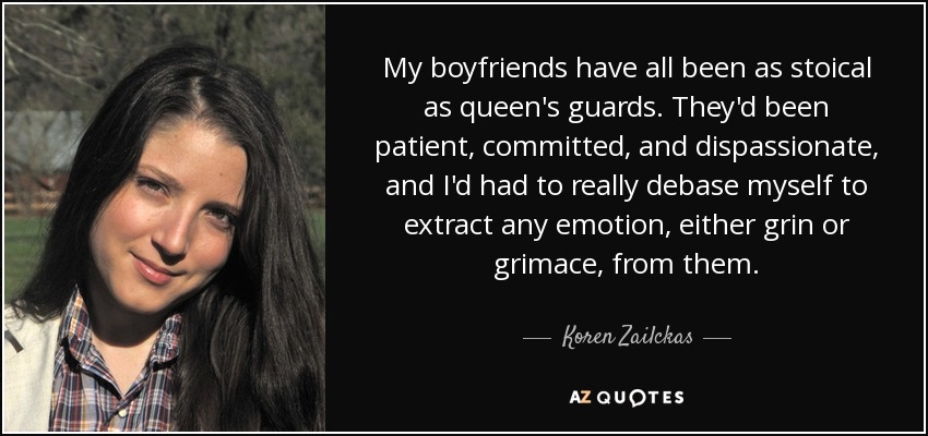 My boyfriends have all been as stoical as queen's guards. They'd been patient, committed, and dispassionate, and I'd had to really debase myself to extract any emotion, either grin or grimace, from them. - Koren Zailckas