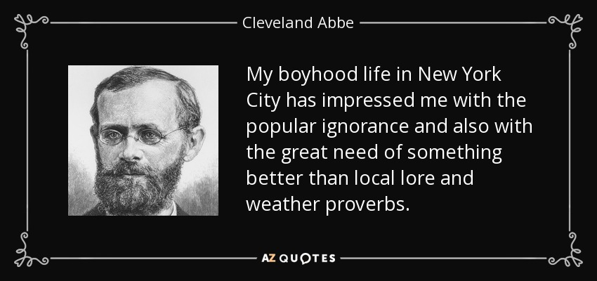 My boyhood life in New York City has impressed me with the popular ignorance and also with the great need of something better than local lore and weather proverbs. - Cleveland Abbe