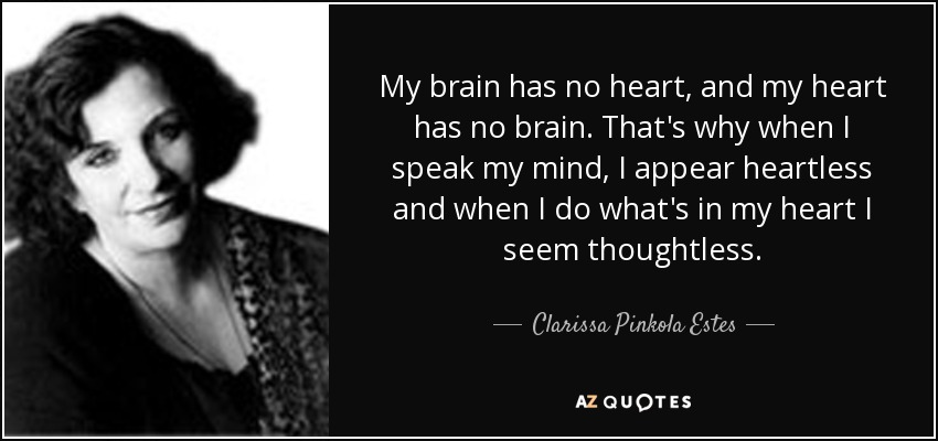 My brain has no heart, and my heart has no brain. That's why when I speak my mind, I appear heartless and when I do what's in my heart I seem thoughtless. - Clarissa Pinkola Estes