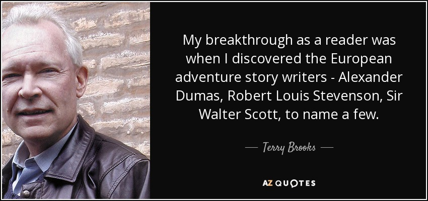 My breakthrough as a reader was when I discovered the European adventure story writers - Alexander Dumas, Robert Louis Stevenson, Sir Walter Scott, to name a few. - Terry Brooks