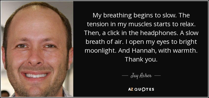 My breathing begins to slow. The tension in my muscles starts to relax. Then, a click in the headphones. A slow breath of air. I open my eyes to bright moonlight. And Hannah, with warmth. Thank you. - Jay Asher