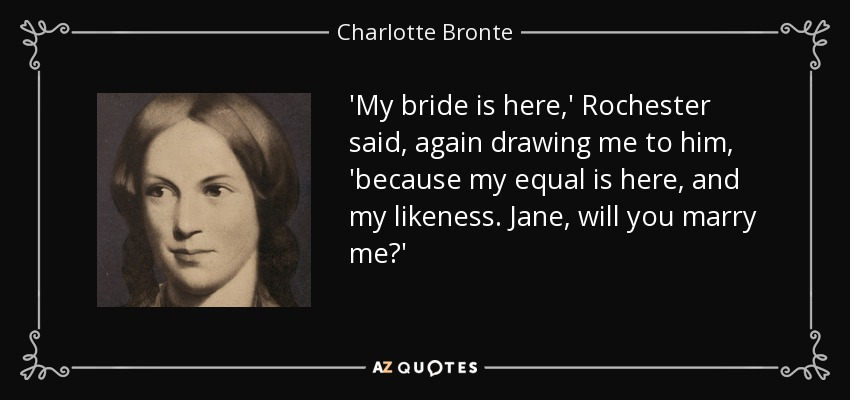 'My bride is here,' Rochester said , again drawing me to him, 'because my equal is here, and my likeness. Jane, will you marry me?' - Charlotte Bronte