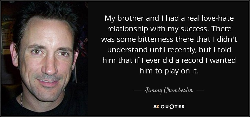 My brother and I had a real love-hate relationship with my success. There was some bitterness there that I didn't understand until recently, but I told him that if I ever did a record I wanted him to play on it. - Jimmy Chamberlin