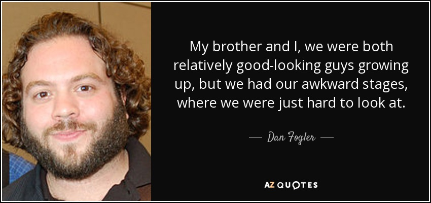 My brother and I, we were both relatively good-looking guys growing up, but we had our awkward stages, where we were just hard to look at. - Dan Fogler