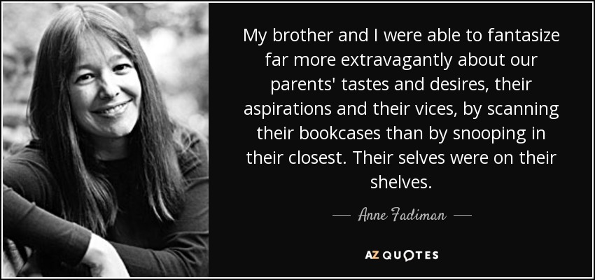 My brother and I were able to fantasize far more extravagantly about our parents' tastes and desires, their aspirations and their vices, by scanning their bookcases than by snooping in their closest. Their selves were on their shelves. - Anne Fadiman