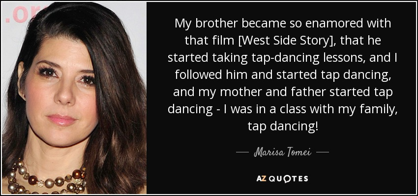My brother became so enamored with that film [West Side Story], that he started taking tap-dancing lessons, and I followed him and started tap dancing, and my mother and father started tap dancing - I was in a class with my family, tap dancing! - Marisa Tomei