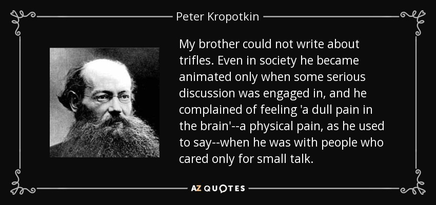 My brother could not write about trifles. Even in society he became animated only when some serious discussion was engaged in, and he complained of feeling 'a dull pain in the brain'--a physical pain, as he used to say--when he was with people who cared only for small talk. - Peter Kropotkin
