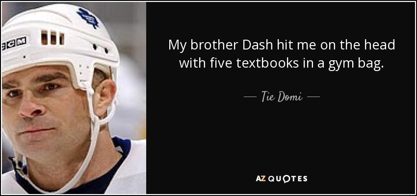 My brother Dash hit me on the head with five textbooks in a gym bag. - Tie Domi