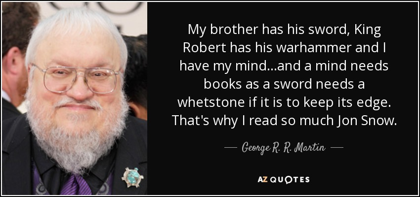 My brother has his sword, King Robert has his warhammer and I have my mind...and a mind needs books as a sword needs a whetstone if it is to keep its edge. That's why I read so much Jon Snow. - George R. R. Martin