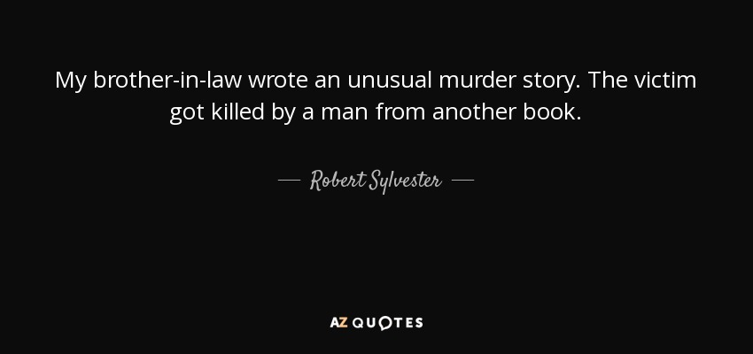 My brother-in-law wrote an unusual murder story. The victim got killed by a man from another book. - Robert Sylvester