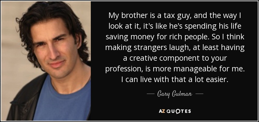 My brother is a tax guy, and the way I look at it, it's like he's spending his life saving money for rich people. So I think making strangers laugh, at least having a creative component to your profession, is more manageable for me. I can live with that a lot easier. - Gary Gulman
