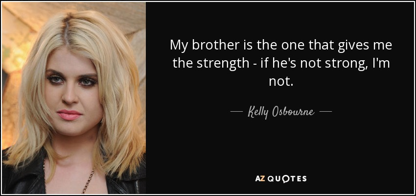 My brother is the one that gives me the strength - if he's not strong, I'm not. - Kelly Osbourne